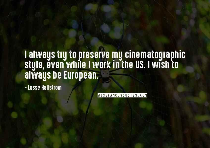 Lasse Hallstrom quotes: I always try to preserve my cinematographic style, even while I work in the US. I wish to always be European.