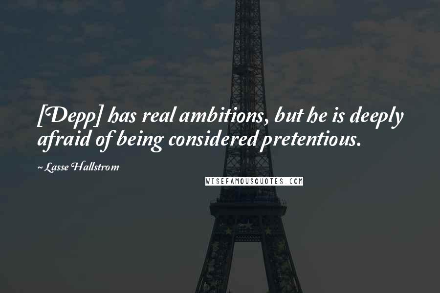 Lasse Hallstrom quotes: [Depp] has real ambitions, but he is deeply afraid of being considered pretentious.