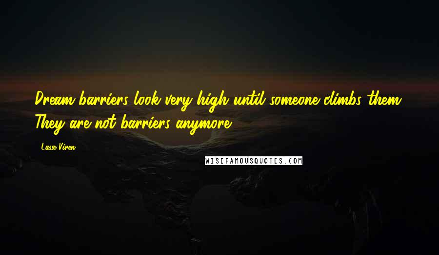 Lasse Viren quotes: Dream barriers look very high until someone climbs them. They are not barriers anymore.