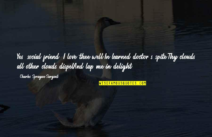 Lasst Quotes By Charles Sprague Sargent: Yes, social friend, I love thee well,In learned