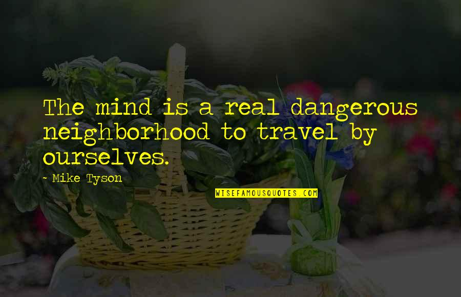 Last Day At School Quotes By Mike Tyson: The mind is a real dangerous neighborhood to