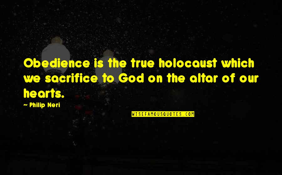 Last Day At School Quotes By Philip Neri: Obedience is the true holocaust which we sacrifice