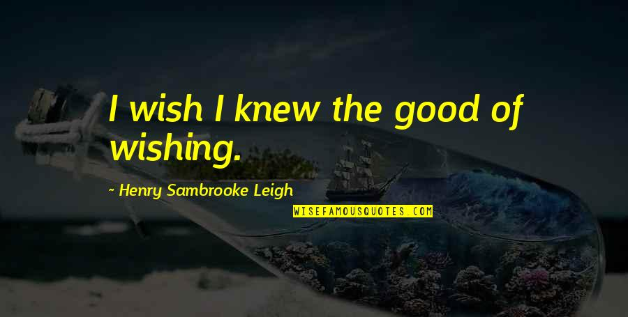 Last Day College Life Quotes By Henry Sambrooke Leigh: I wish I knew the good of wishing.
