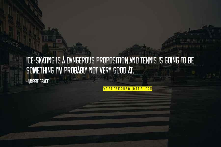 Last Day Of The Year Inspirational Quotes By Maggie Grace: Ice-skating is a dangerous proposition and tennis is