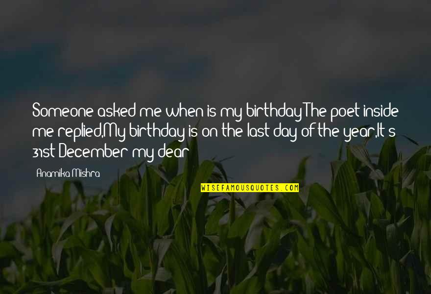 Last Day Of The Year Quotes By Anamika Mishra: Someone asked me when is my birthday?The poet
