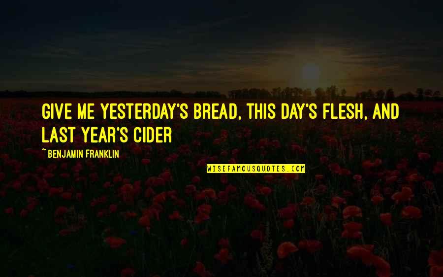Last Day Of The Year Quotes By Benjamin Franklin: Give me yesterday's bread, this day's flesh, and