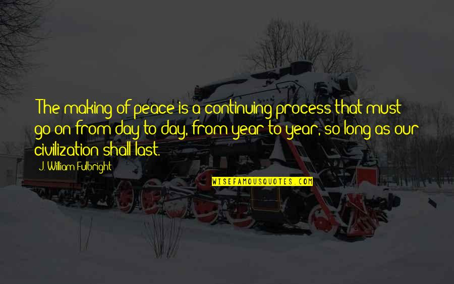 """Last Day Of The Year Quotes By J. William Fulbright: """"The making of peace is a continuing process"""