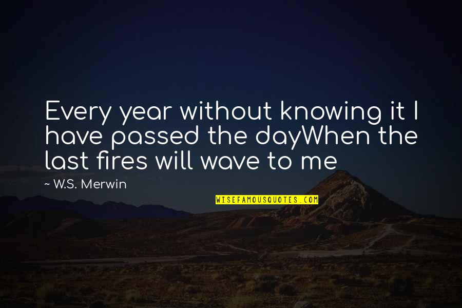 Last Day Of The Year Quotes By W.S. Merwin: Every year without knowing it I have passed