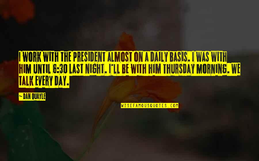 Last Day Of Work Quotes By Dan Quayle: I work with the president almost on a