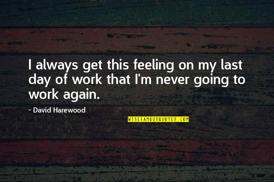 Last Day Of Work Quotes By David Harewood: I always get this feeling on my last