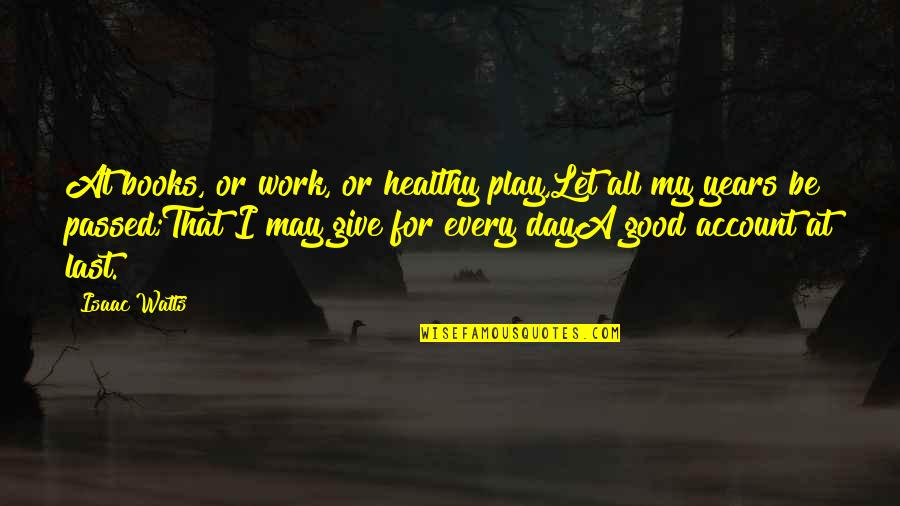 Last Day Of Work Quotes By Isaac Watts: At books, or work, or healthy play,Let all