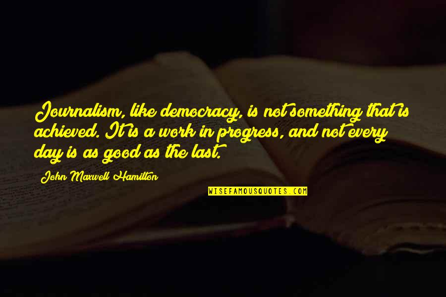 Last Day Of Work Quotes By John Maxwell Hamilton: Journalism, like democracy, is not something that is