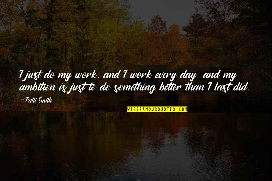 Last Day Of Work Quotes By Patti Smith: I just do my work, and I work