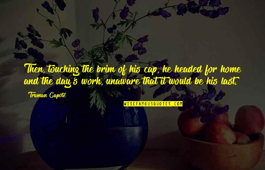 Last Day Of Work Quotes By Truman Capote: Then, touching the brim of his cap, he