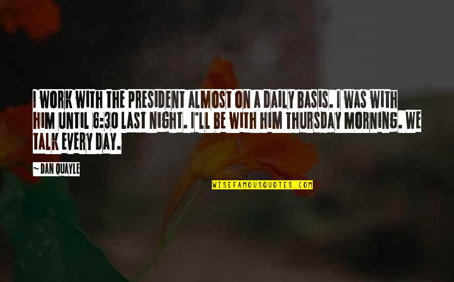 Last Night At Work Quotes By Dan Quayle: I work with the president almost on a
