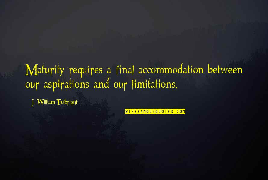 Last Night I Had A Dream Quotes By J. William Fulbright: Maturity requires a final accommodation between our aspirations