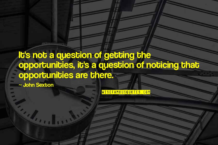 Last Night I Had A Dream Quotes By John Sexton: It's not a question of getting the opportunities,