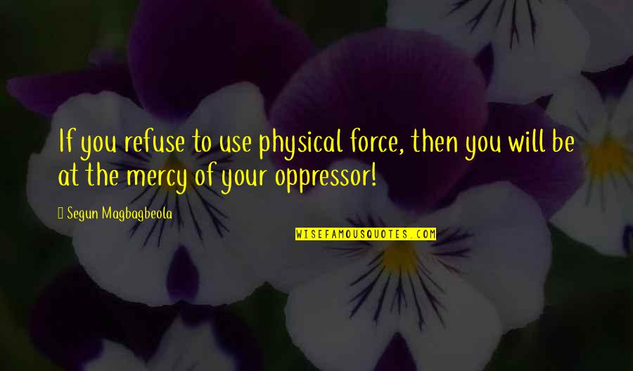 Last Night I Had A Dream Quotes By Segun Magbagbeola: If you refuse to use physical force, then