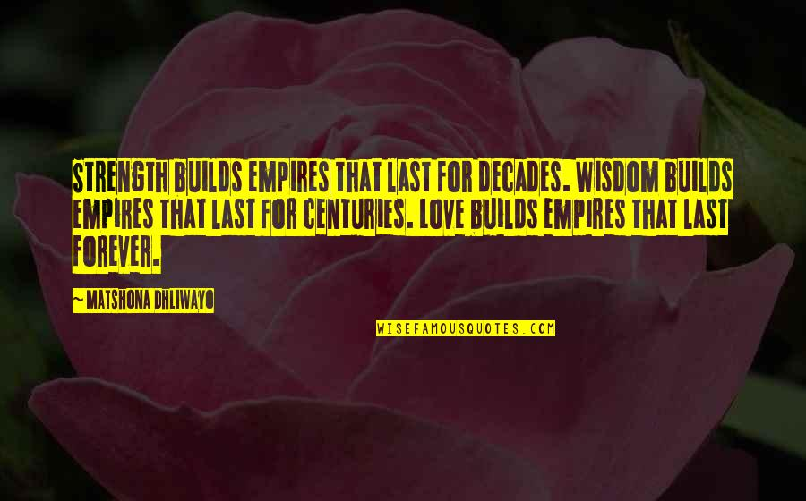 Last Of Us Love Quotes By Matshona Dhliwayo: Strength builds empires that last for decades. Wisdom