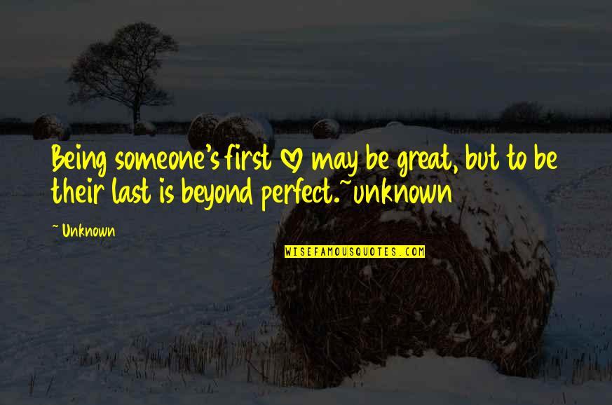 Last Of Us Love Quotes By Unknown: Being someone's first love may be great, but