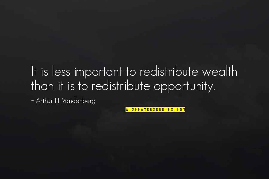Last Time I Trusted Quotes By Arthur H. Vandenberg: It is less important to redistribute wealth than