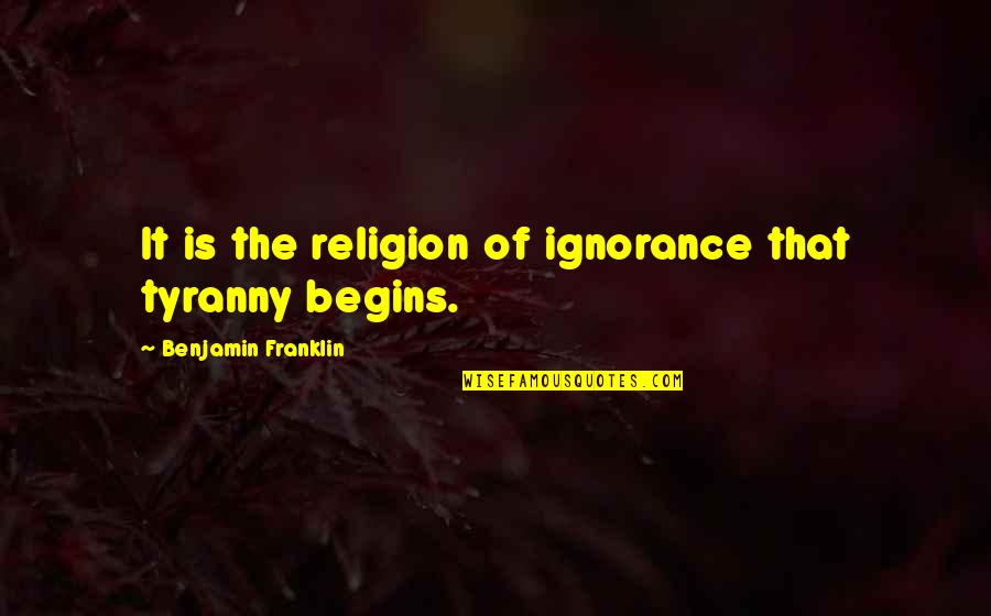 Last Time I Trusted Quotes By Benjamin Franklin: It is the religion of ignorance that tyranny
