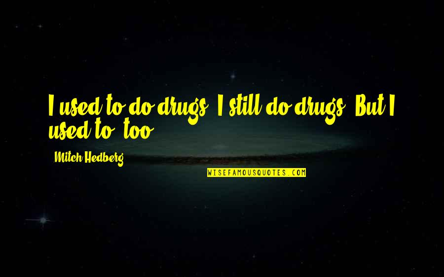 Last Time I Trusted Quotes By Mitch Hedberg: I used to do drugs. I still do
