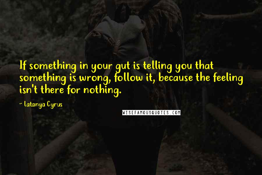 Latanya Cyrus quotes: If something in your gut is telling you that something is wrong, follow it, because the feeling isn't there for nothing.