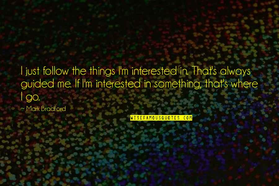Late Night Rendezvous Quotes By Mark Bradford: I just follow the things I'm interested in.