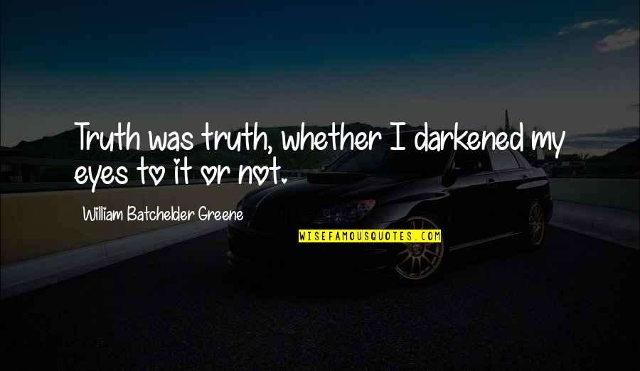 Late Night Rendezvous Quotes By William Batchelder Greene: Truth was truth, whether I darkened my eyes