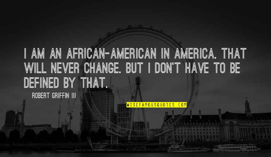 Late Night Studying Quotes By Robert Griffin III: I am an African-American in America. That will