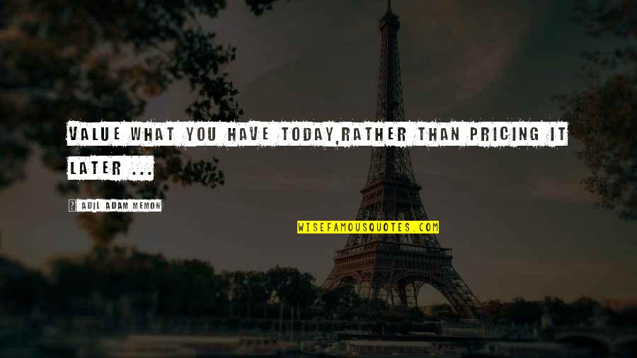 Later Than Quotes By Adil Adam Memon: Value what you have today,Rather than pricing it