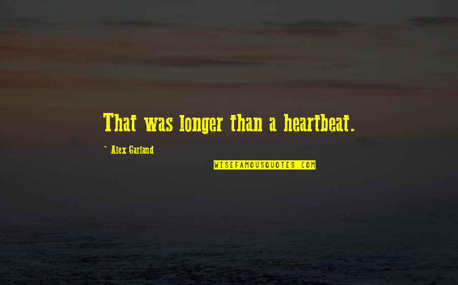 Later Than Quotes By Alex Garland: That was longer than a heartbeat.