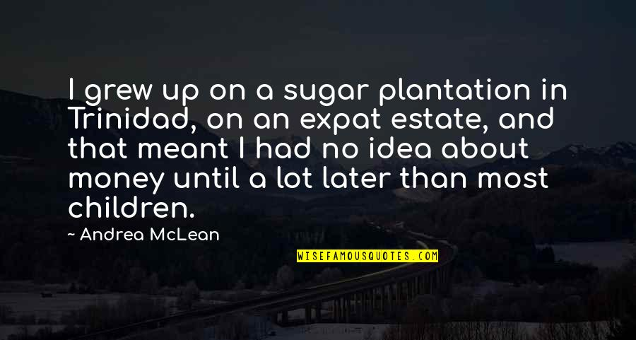 Later Than Quotes By Andrea McLean: I grew up on a sugar plantation in