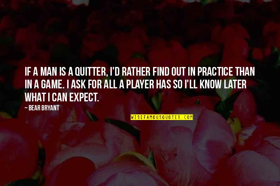 Later Than Quotes By Bear Bryant: If a man is a quitter, I'd rather