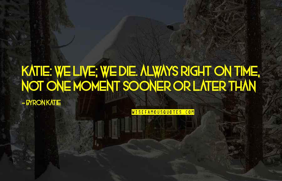 Later Than Quotes By Byron Katie: Katie: We live; we die. Always right on