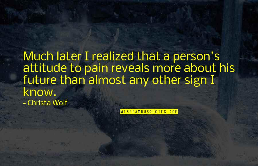 Later Than Quotes By Christa Wolf: Much later I realized that a person's attitude