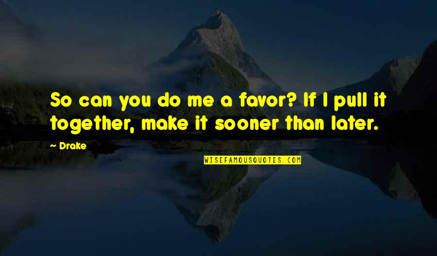 Later Than Quotes By Drake: So can you do me a favor? If