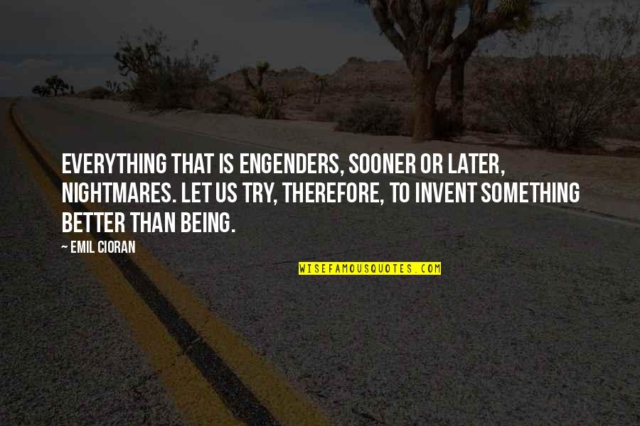 Later Than Quotes By Emil Cioran: Everything that is engenders, sooner or later, nightmares.