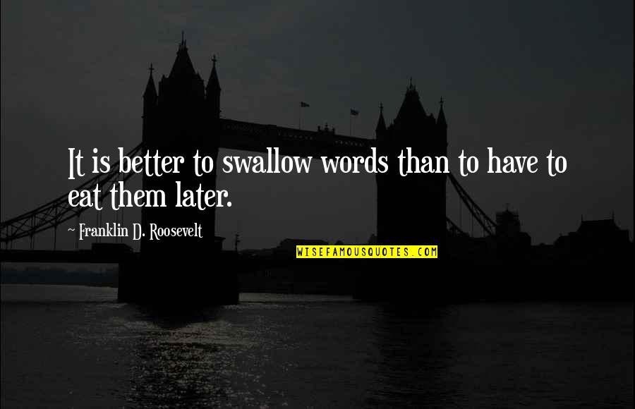 Later Than Quotes By Franklin D. Roosevelt: It is better to swallow words than to