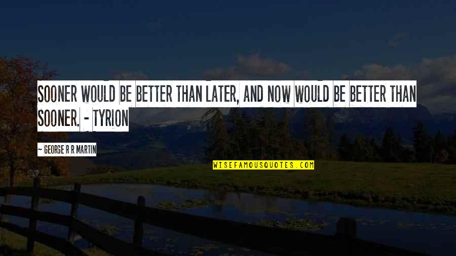 Later Than Quotes By George R R Martin: Sooner would be better than later, and now