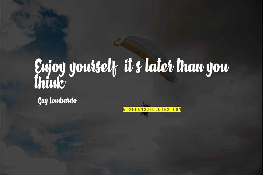Later Than Quotes By Guy Lombardo: Enjoy yourself -it's later than you think.