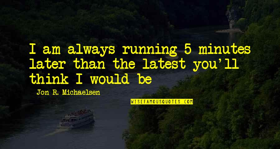 Later Than Quotes By Jon R. Michaelsen: I am always running 5 minutes later than