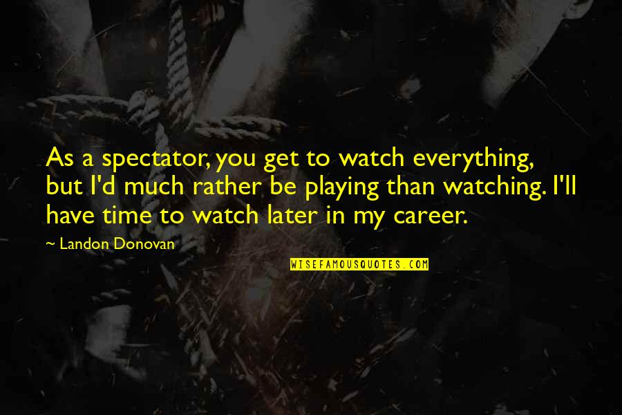 Later Than Quotes By Landon Donovan: As a spectator, you get to watch everything,