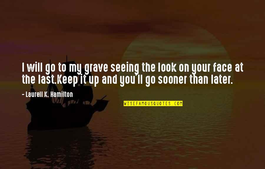 Later Than Quotes By Laurell K. Hamilton: I will go to my grave seeing the