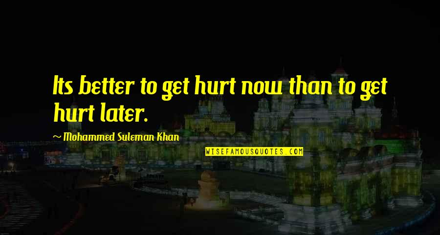 Later Than Quotes By Mohammed Suleman Khan: Its better to get hurt now than to
