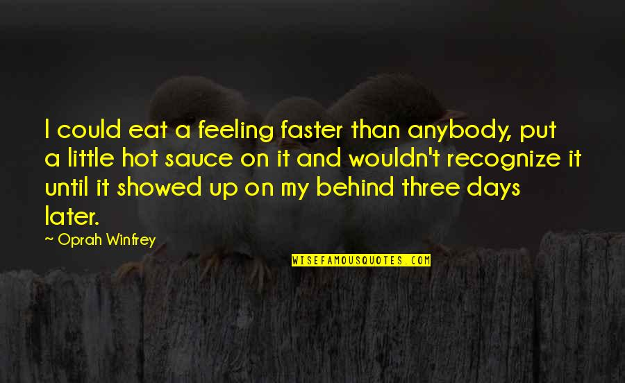 Later Than Quotes By Oprah Winfrey: I could eat a feeling faster than anybody,