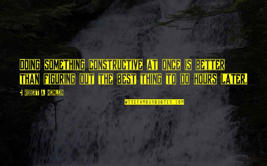 Later Than Quotes By Robert A. Heinlein: Doing something constructive at once is better than