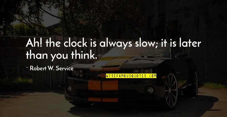 Later Than Quotes By Robert W. Service: Ah! the clock is always slow; it is