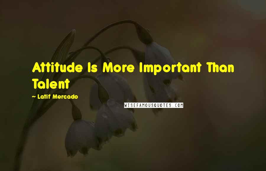 Latif Mercado quotes: Attitude Is More Important Than Talent